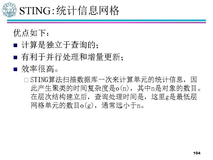 STING: 统计信息网格 优点如下: n 计算是独立于查询的; n 有利于并行处理和增量更新; n 效率很高。 ¨ STING算法扫描数据库一次来计算单元的统计信息,因 此产生聚类的时间复杂度是o(n),其中n是对象的数目。 在层次结构建立后,查询处理时间是,这里g是最低层 网格单元的数目o(g),通常远小于n。
