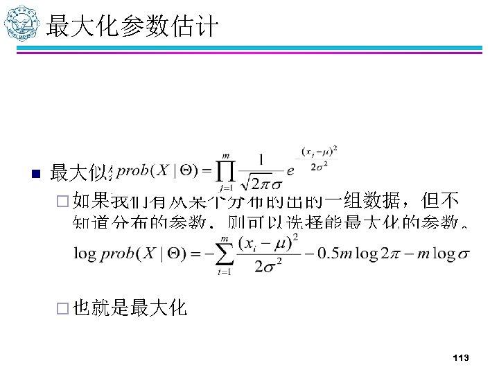 最大化参数估计 n 最大似然估计 ¨ 如果我们有从某个分布的出的一组数据,但不 知道分布的参数,则可以选择能最大化的参数。 ¨ 也就是最大化 113