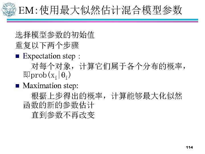 EM: 使用最大似然估计混合模型参数 选择模型参数的初始值 重复以下两个步骤 n Expectation step: 对每个对象,计算它们属于各个分布的概率, 即prob(xi| i) n Maximation step: 根据上步得出的概率,计算能够最大化似然