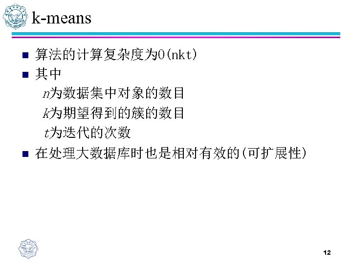 k-means n n n 算法的计算复杂度为O(nkt) 其中 n为数据集中对象的数目 k为期望得到的簇的数目 t为迭代的次数 在处理大数据库时也是相对有效的(可扩展性) 12