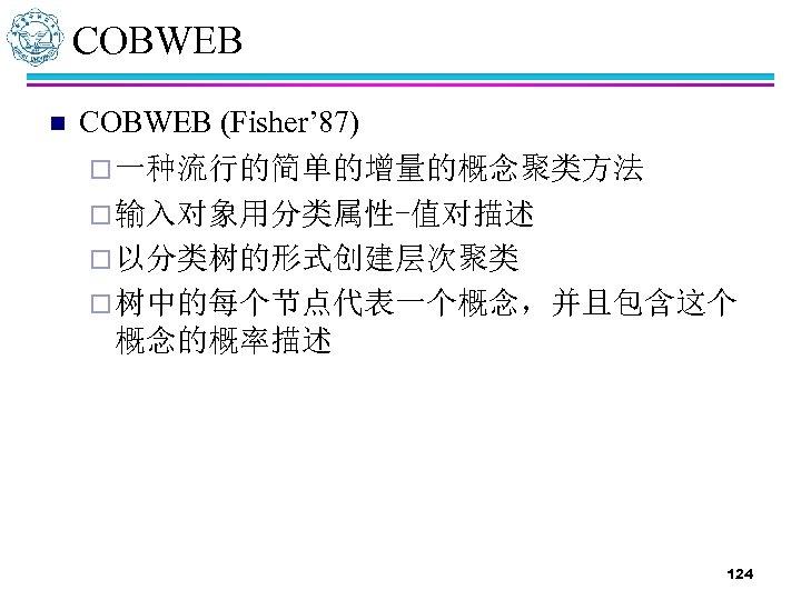 COBWEB n COBWEB (Fisher' 87) ¨ 一种流行的简单的增量的概念聚类方法 ¨ 输入对象用分类属性-值对描述 ¨ 以分类树的形式创建层次聚类 ¨ 树中的每个节点代表一个概念,并且包含这个 概念的概率描述