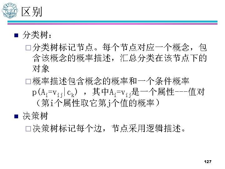 区别 n n 分类树: ¨ 分类树标记节点。每个节点对应一个概念,包 含该概念的概率描述,汇总分类在该节点下的 对象 ¨ 概率描述包含概念的概率和一个条件概率 p(Ai=vij|ck) ,其中Ai=vij是一个属性---值对 (第i个属性取它第j个值的概率) 决策树