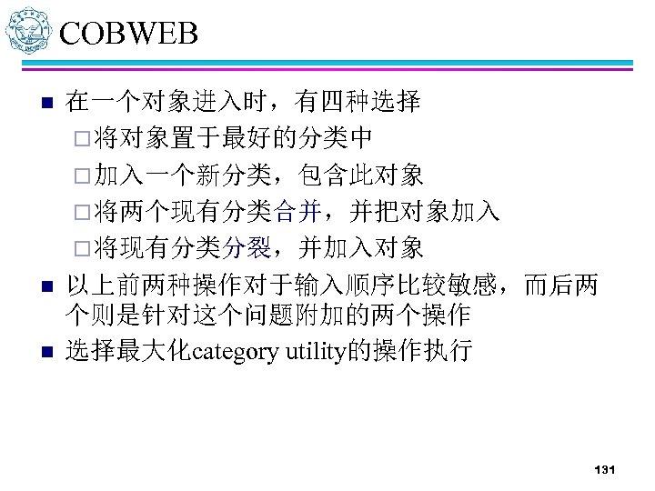 COBWEB n n n 在一个对象进入时,有四种选择 ¨ 将对象置于最好的分类中 ¨ 加入一个新分类,包含此对象 ¨ 将两个现有分类合并,并把对象加入 ¨ 将现有分类分裂,并加入对象 以上前两种操作对于输入顺序比较敏感,而后两
