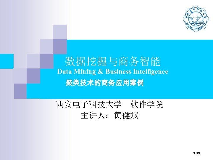 数据挖掘与商务智能 Data Mining & Business Intelligence 聚类技术的商务应用案例 西安电子科技大学 软件学院 主讲人:黄健斌 133