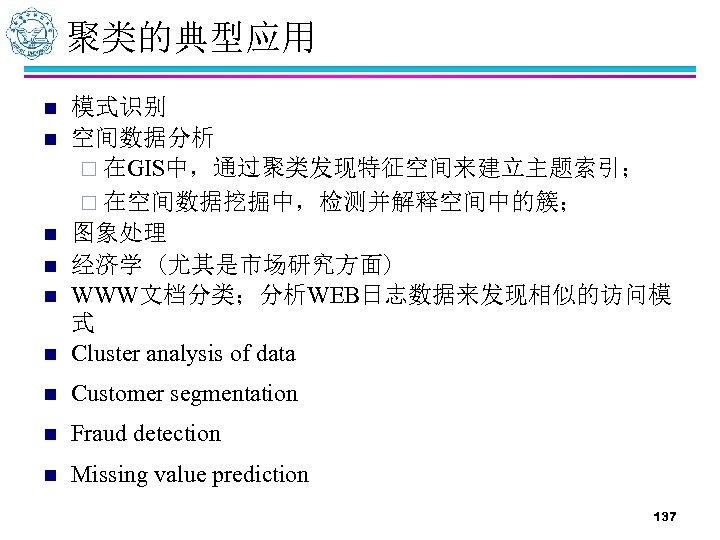 聚类的典型应用 n 模式识别 空间数据分析 ¨ 在GIS中,通过聚类发现特征空间来建立主题索引; ¨ 在空间数据挖掘中,检测并解释空间中的簇; 图象处理 经济学 (尤其是市场研究方面) WWW文档分类;分析WEB日志数据来发现相似的访问模 式 Cluster
