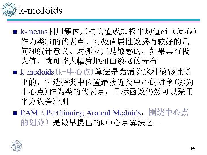 k-medoids n n n k-means利用簇内点的均值或加权平均值ci(质心) 作为类Ci的代表点。对数值属性数据有较好的几 何和统计意义。对孤立点是敏感的,如果具有极 大值,就可能大幅度地扭曲数据的分布 k-medoids(k-中心点)算法是为消除这种敏感性提 出的,它选择类中位置最接近类中心的对象(称为 中心点)作为类的代表点,目标函数仍然可以采用 平方误差准则 PAM(Partitioning Around