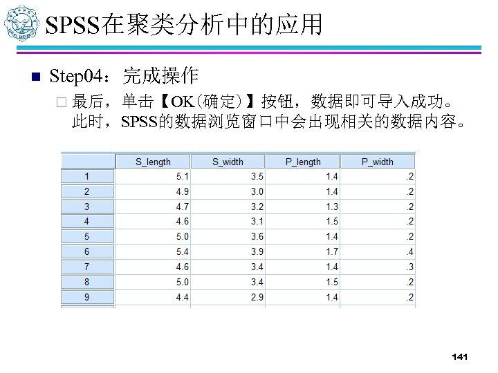 SPSS在聚类分析中的应用 n Step 04:完成操作 ¨ 最后,单击【OK(确定)】按钮,数据即可导入成功。 此时,SPSS的数据浏览窗口中会出现相关的数据内容。 141