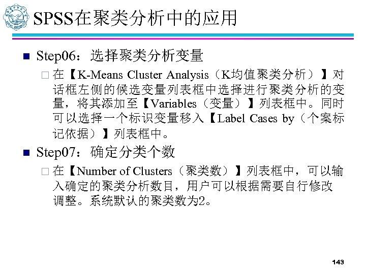 SPSS在聚类分析中的应用 n Step 06:选择聚类分析变量 Cluster Analysis(K均值聚类分析)】对 话框左侧的候选变量列表框中选择进行聚类分析的变 量,将其添加至【Variables(变量)】列表框中。同时 可以选择一个标识变量移入【Label Cases by(个案标 记依据)】列表框中。 ¨ 在【K-Means