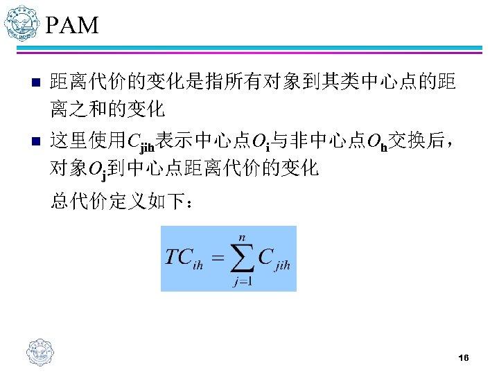 PAM n 距离代价的变化是指所有对象到其类中心点的距 离之和的变化 n 这里使用Cjih表示中心点Oi与非中心点Oh交换后, 对象Oj到中心点距离代价的变化 总代价定义如下: 16
