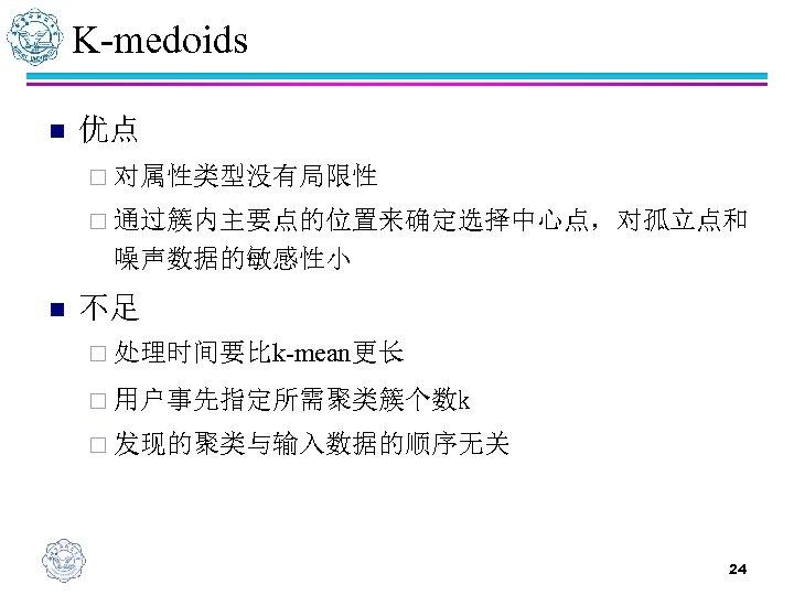 K-medoids n 优点 ¨ 对属性类型没有局限性 ¨ 通过簇内主要点的位置来确定选择中心点,对孤立点和 噪声数据的敏感性小 n 不足 ¨ 处理时间要比k-mean更长 ¨ 用户事先指定所需聚类簇个数k