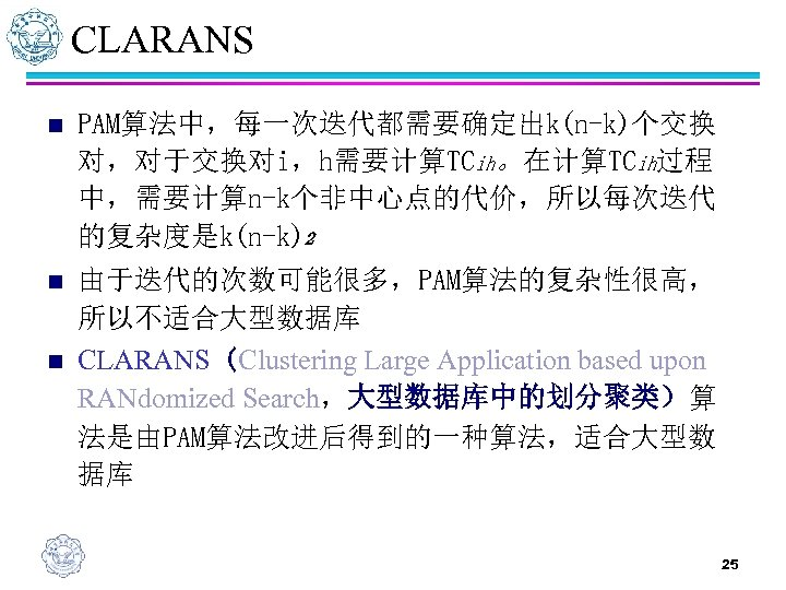 CLARANS n PAM算法中,每一次迭代都需要确定出k(n-k)个交换 对,对于交换对i,h需要计算TCih。在计算TCih过程 中,需要计算n-k个非中心点的代价,所以每次迭代 的复杂度是k(n-k)2 n 由于迭代的次数可能很多,PAM算法的复杂性很高, 所以不适合大型数据库 CLARANS(Clustering Large Application based upon