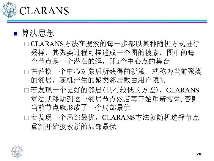 CLARANS n 算法思想 ¨ CLARANS方法在搜索的每一步都以某种随机方式进行 采样,其聚类过程可描述成一个图的搜索,图中的每 个节点是一个潜在的解,即k个中心点的集合 ¨ 在替换一个中心对象后所获得的新第一就称为当前聚类 的邻居,随机产生的聚类邻居数由用户限制 ¨ 若发现一个更好的邻居(具有较低的方差),CLARANS 算法就移动到这一邻居节点然后再开始重新搜索, 否则