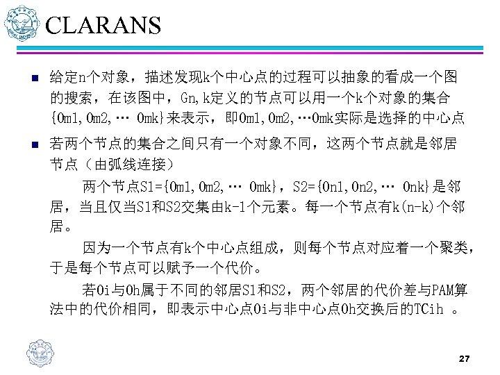 CLARANS n 给定n个对象,描述发现k个中心点的过程可以抽象的看成一个图 的搜索,在该图中,Gn, k定义的节点可以用一个k个对象的集合 {Om 1, Om 2, … Omk}来表示,即Om 1, Om 2,