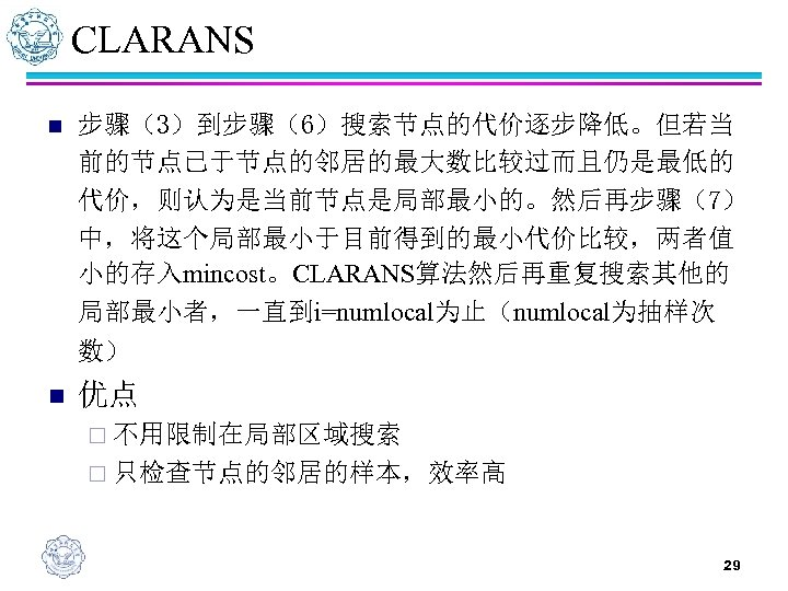 CLARANS n 步骤(3)到步骤(6)搜索节点的代价逐步降低。但若当 前的节点已于节点的邻居的最大数比较过而且仍是最低的 代价,则认为是当前节点是局部最小的。然后再步骤(7) 中,将这个局部最小于目前得到的最小代价比较,两者值 小的存入mincost。CLARANS算法然后再重复搜索其他的 局部最小者,一直到i=numlocal为止(numlocal为抽样次 数) n 优点 ¨ 不用限制在局部区域搜索 ¨