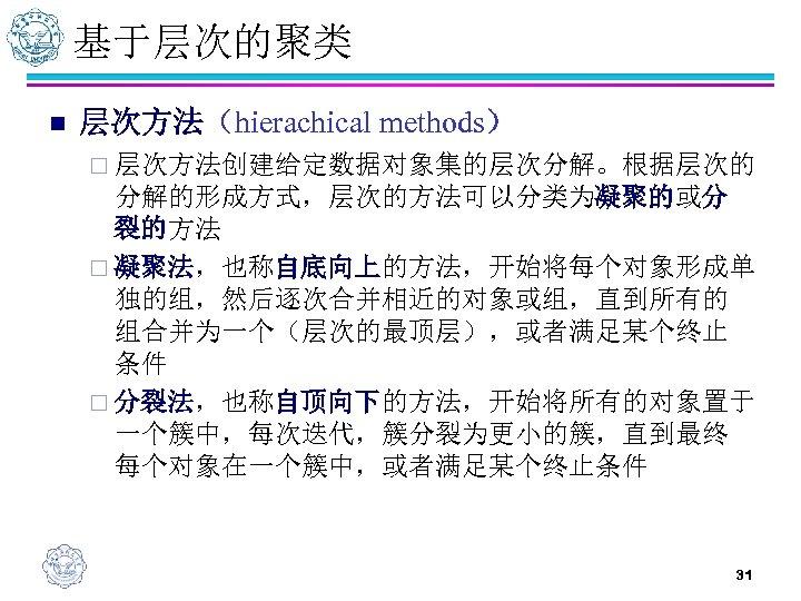 基于层次的聚类 n 层次方法(hierachical methods) ¨ 层次方法创建给定数据对象集的层次分解。根据层次的 分解的形成方式,层次的方法可以分类为凝聚的或分 裂的方法 ¨ 凝聚法,也称自底向上的方法,开始将每个对象形成单 独的组,然后逐次合并相近的对象或组,直到所有的 组合并为一个(层次的最顶层),或者满足某个终止 条件 ¨