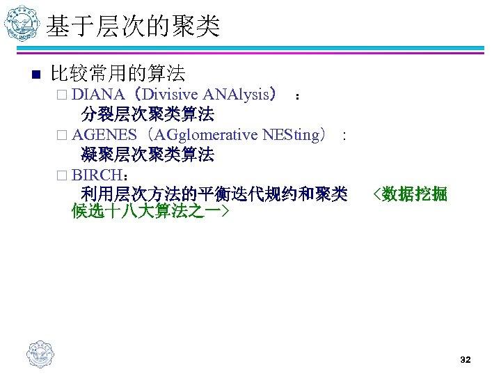 基于层次的聚类 n 比较常用的算法 ¨ DIANA(Divisive ANAlysis) : 分裂层次聚类算法 ¨ AGENES(AGglomerative NESting): 凝聚层次聚类算法 ¨ BIRCH: