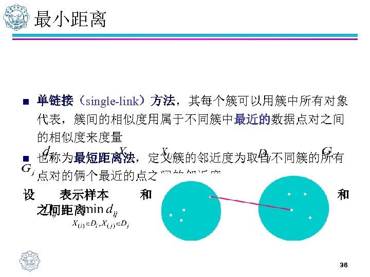 最小距离 n 单链接(single-link)方法,其每个簇可以用簇中所有对象 代表,簇间的相似度用属于不同簇中最近的数据点对之间 的相似度来度量 n 也称为最短距离法,定义簇的邻近度为取自不同簇的所有 点对的俩个最近的点之间的邻近度 设 表示样本 之间距离 和 之间的距离, 表示类