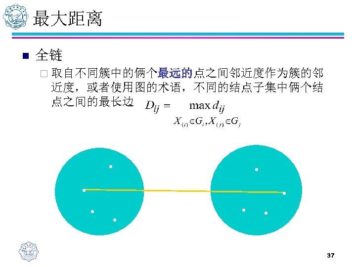 最大距离 n 全链 ¨ 取自不同簇中的俩个最远的点之间邻近度作为簇的邻 近度,或者使用图的术语,不同的结点子集中俩个结 点之间的最长边 • • • 37