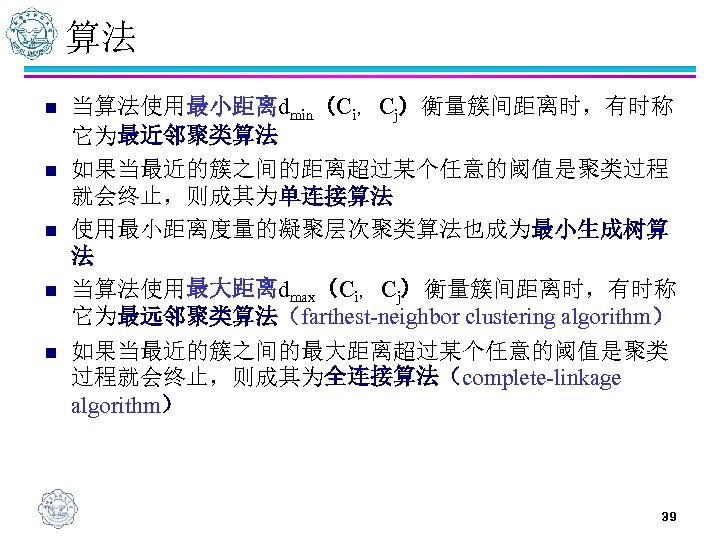 算法 n n n 当算法使用最小距离dmin(Ci,Cj)衡量簇间距离时,有时称 它为最近邻聚类算法 如果当最近的簇之间的距离超过某个任意的阈值是聚类过程 就会终止,则成其为单连接算法 使用最小距离度量的凝聚层次聚类算法也成为最小生成树算 法 当算法使用最大距离dmax(Ci,Cj)衡量簇间距离时,有时称 它为最远邻聚类算法(farthest-neighbor clustering algorithm)