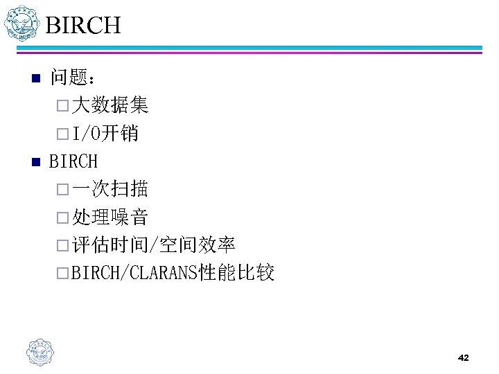 BIRCH n n 问题: ¨ 大数据集 ¨ I/O开销 BIRCH ¨ 一次扫描 ¨ 处理噪音 ¨