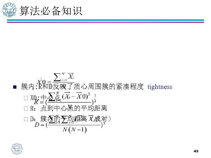 算法必备知识 n 簇内: R和D反映了质心周围簇的紧凑程度 tightness ¨ X 0: 中心点 ¨ R:点到中心点的平均距离 ¨ D:簇内的平均距离(成对) 43