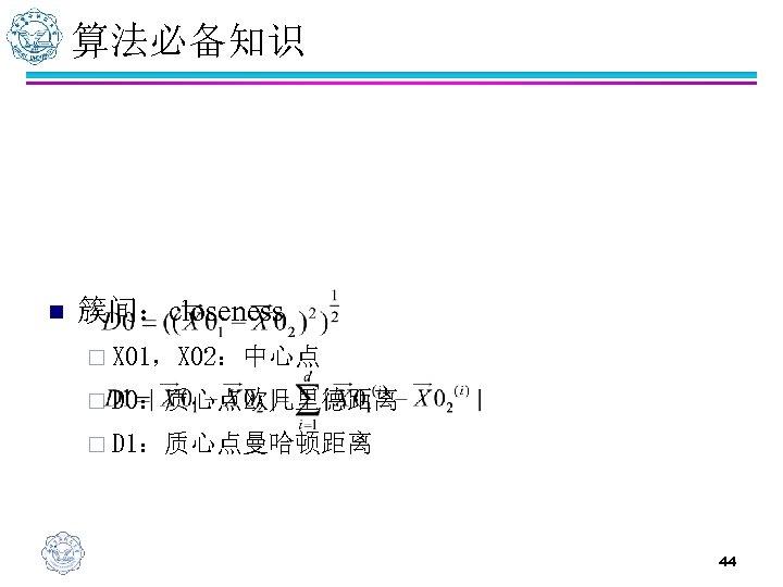 算法必备知识 n 簇间:closeness ¨ X 01,X 02:中心点 ¨ D 0:质心点欧几里德距离 ¨ D 1:质心点曼哈顿距离 44