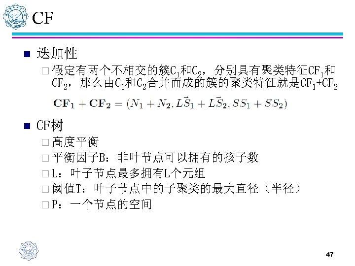 CF n 迭加性 ¨ 假定有两个不相交的簇C 1和C 2,分别具有聚类特征CF 1和 CF 2,那么由C 1和C 2合并而成的簇的聚类特征就是CF 1+CF 2