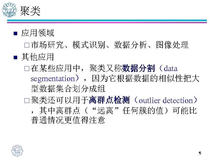 聚类 n n 应用领域 ¨ 市场研究、模式识别、数据分析、图像处理 其他应用 ¨ 在某些应用中,聚类又称数据分割(data segmentation),因为它根据数据的相似性把大 型数据集合划分成组 ¨ 聚类还可以用于离群点检测(outlier detection)
