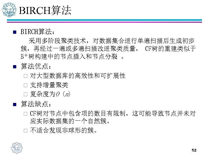 BIRCH算法 n BIRCH算法: 采用多阶段聚类技术,对数据集合进行单遍扫描后生成初步 簇,再经过一遍或多遍扫描改进聚类质量, CF树的重建类似于 B+树构建中的节点插入和节点分裂 。 n 算法优点: 对大型数据库的高效性和可扩展性 ¨ 支持增量聚类 ¨