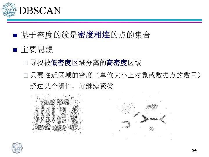 DBSCAN n 基于密度的簇是密度相连的点的集合 n 主要思想 ¨ 寻找被低密度区域分离的高密度区域 ¨ 只要临近区域的密度(单位大小上对象或数据点的数目) 超过某个阈值,就继续聚类 54