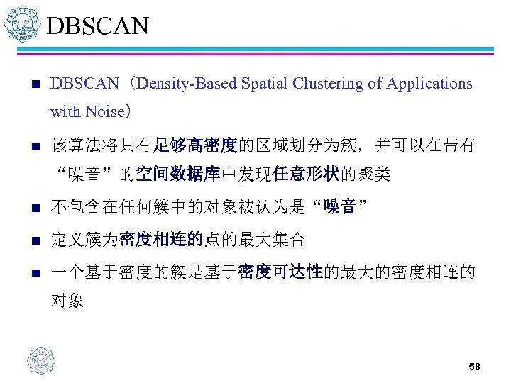 "DBSCAN n DBSCAN(Density-Based Spatial Clustering of Applications with Noise) n 该算法将具有足够高密度的区域划分为簇,并可以在带有 ""噪音""的空间数据库中发现任意形状的聚类 n 不包含在任何簇中的对象被认为是""噪音"""