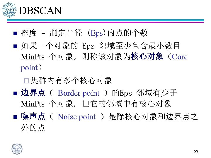 DBSCAN n 密度 = 制定半径 (Eps)内点的个数 n 如果一个对象的 Eps 邻域至少包含最小数目 Min. Pts 个对象,则称该对象为核心对象(Core point)