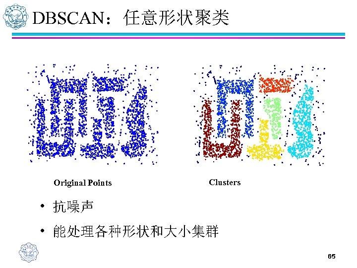 DBSCAN:任意形状聚类 Original Points Clusters • 抗噪声 • 能处理各种形状和大小集群 65