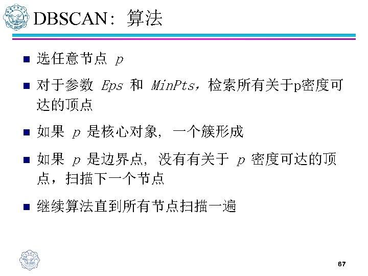 DBSCAN: 算法 n 选任意节点 p n 对于参数 Eps 和 Min. Pts,检索所有关于p密度可 达的顶点 n 如果