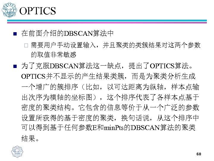 OPTICS n 在前面介绍的DBSCAN算法中 ¨ n 需要用户手动设置输入,并且聚类的类簇结果对这两个参数 的取值非常敏感 为了克服DBSCAN算法这一缺点,提出了OPTICS算法。 OPTICS并不显示的产生结果类簇,而是为聚类分析生成 一个增广的簇排序(比如,以可达距离为纵轴,样本点输 出次序为横轴的坐标图),这个排序代表了各样本点基于 密度的聚类结构。它包含的信息等价于从一个广泛的参数 设置所获得的基于密度的聚类,换句话说,从这个排序中 可以得到基于任何参数E和min.
