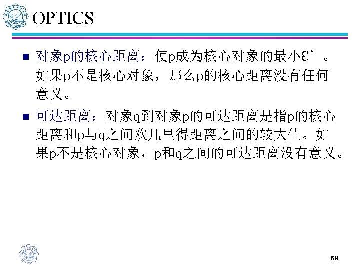 OPTICS n 对象p的核心距离:使p成为核心对象的最小Ɛ'。 如果p不是核心对象,那么p的核心距离没有任何 意义。 n 可达距离:对象q到对象p的可达距离是指p的核心 距离和p与q之间欧几里得距离之间的较大值。如 果p不是核心对象,p和q之间的可达距离没有意义。 69