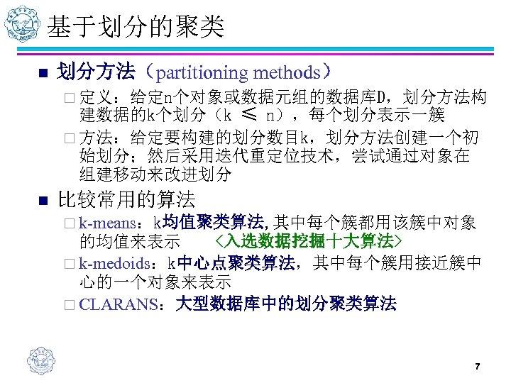 基于划分的聚类 n 划分方法(partitioning methods) ¨ 定义:给定n个对象或数据元组的数据库D,划分方法构 建数据的k个划分(k ≤ n),每个划分表示一簇 ¨ 方法:给定要构建的划分数目k,划分方法创建一个初 始划分;然后采用迭代重定位技术,尝试通过对象在 组建移动来改进划分 n