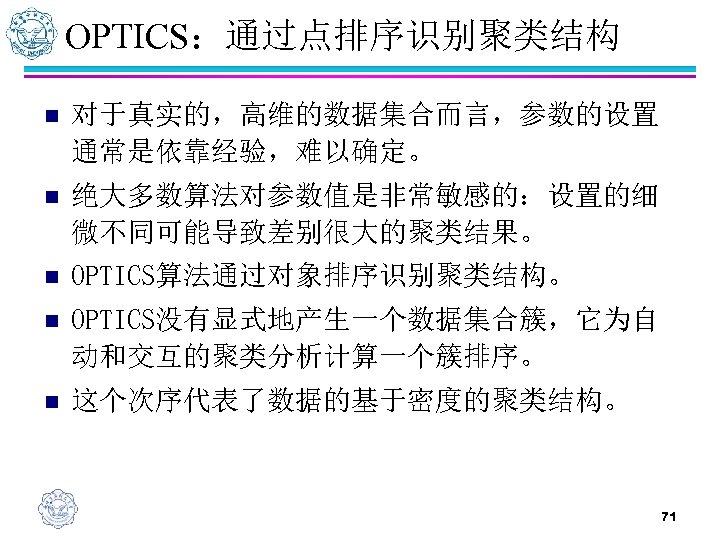 OPTICS:通过点排序识别聚类结构 n 对于真实的,高维的数据集合而言,参数的设置 通常是依靠经验,难以确定。 n 绝大多数算法对参数值是非常敏感的:设置的细 微不同可能导致差别很大的聚类结果。 n OPTICS算法通过对象排序识别聚类结构。 n OPTICS没有显式地产生一个数据集合簇,它为自 动和交互的聚类分析计算一个簇排序。 n 这个次序代表了数据的基于密度的聚类结构。
