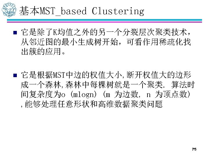 基本MST_based Clustering n 它是除了K均值之外的另一个分裂层次聚类技术, 从邻近图的最小生成树开始,可看作用稀疏化找 出簇的应用。 n 它是根据MST中边的权值大小, 断开权值大的边形 成一个森林, 森林中每棵树就是一个聚类. 算法时 间复杂度为o (mlogn)