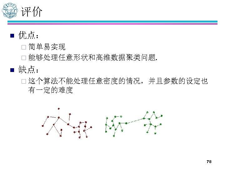 评价 n 优点: ¨ 简单易实现 ¨ 能够处理任意形状和高维数据聚类问题. n 缺点: ¨ 这个算法不能处理任意密度的情况,并且参数的设定也 有一定的难度 78