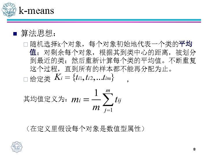 k-means n 算法思想: ¨ 随机选择k个对象,每个对象初始地代表一个类的平均 值;对剩余每个对象,根据其到类中心的距离,被划分 到最近的类;然后重新计算每个类的平均值。不断重复 这个过程,直到所有的样本都不能再分配为止。 ¨ 给定类 , 其均值定义为: (在定义里假设每个对象是数值型属性) 8