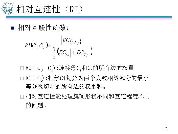 相对互连性(RI) n 相对互联性函数: ¨ EC( Ci, Cj): 连接簇Ci和Cj的所有边的权重 ¨ EC( Ci): 把簇Ci划分为两个大致相等部分的最小 等分线切断的所有边的权重和。 ¨