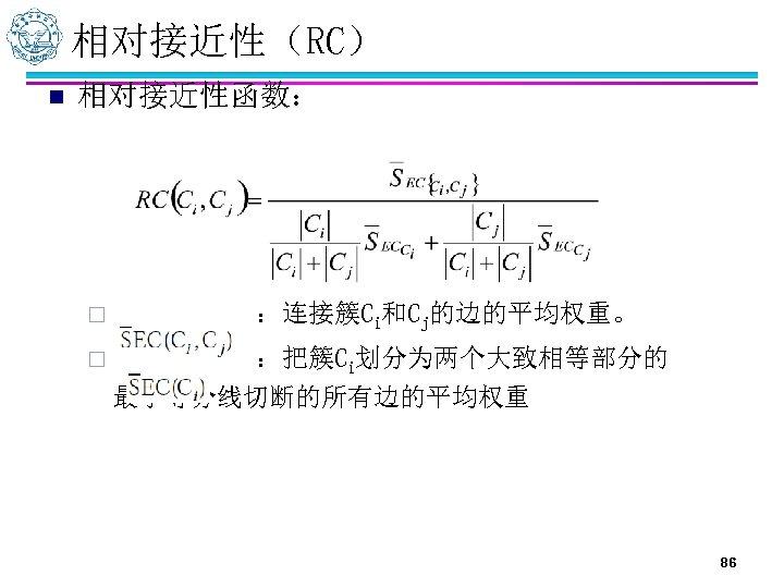相对接近性(RC) n 相对接近性函数: ¨ :连接簇Ci和Cj的边的平均权重。 ¨ :把簇Ci划分为两个大致相等部分的 最小等分线切断的所有边的平均权重 86