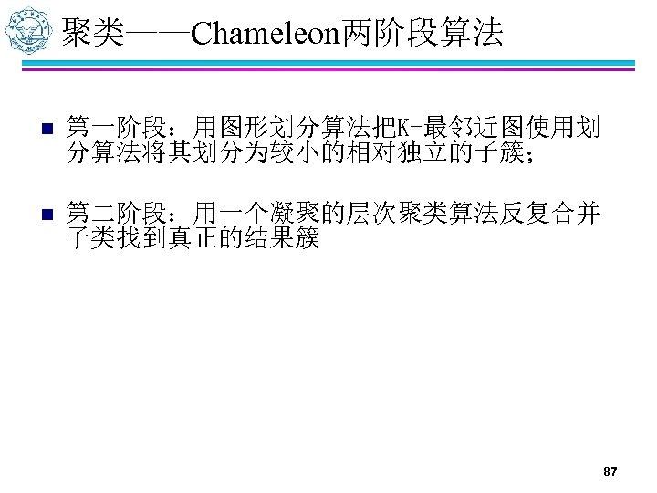 聚类——Chameleon两阶段算法 n 第一阶段:用图形划分算法把K-最邻近图使用划 分算法将其划分为较小的相对独立的子簇; n 第二阶段:用一个凝聚的层次聚类算法反复合并 子类找到真正的结果簇 87