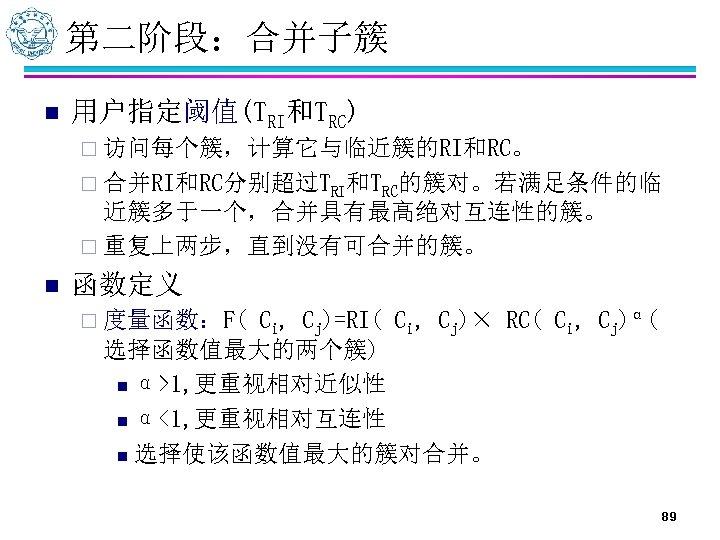 第二阶段:合并子簇 n 用户指定阈值(TRI和TRC) ¨ 访问每个簇,计算它与临近簇的RI和RC。 ¨ 合并RI和RC分别超过TRI和TRC的簇对。若满足条件的临 近簇多于一个,合并具有最高绝对互连性的簇。 ¨ 重复上两步,直到没有可合并的簇。 n 函数定义 Ci, Cj)=RI(