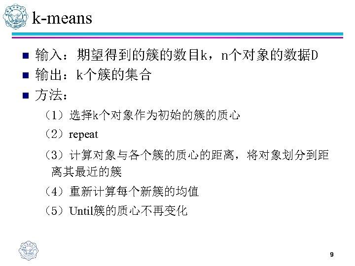 k-means n n n 输入:期望得到的簇的数目k,n个对象的数据D 输出:k个簇的集合 方法: (1)选择k个对象作为初始的簇的质心 (2)repeat (3)计算对象与各个簇的质心的距离,将对象划分到距 离其最近的簇 (4)重新计算每个新簇的均值 (5)Until簇的质心不再变化 9