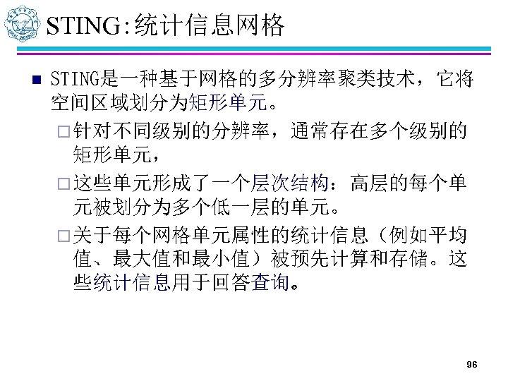 STING: 统计信息网格 n STING是一种基于网格的多分辨率聚类技术,它将 空间区域划分为矩形单元。 ¨ 针对不同级别的分辨率,通常存在多个级别的 矩形单元, ¨ 这些单元形成了一个层次结构:高层的每个单 元被划分为多个低一层的单元。 ¨ 关于每个网格单元属性的统计信息(例如平均 值、最大值和最小值)被预先计算和存储。这