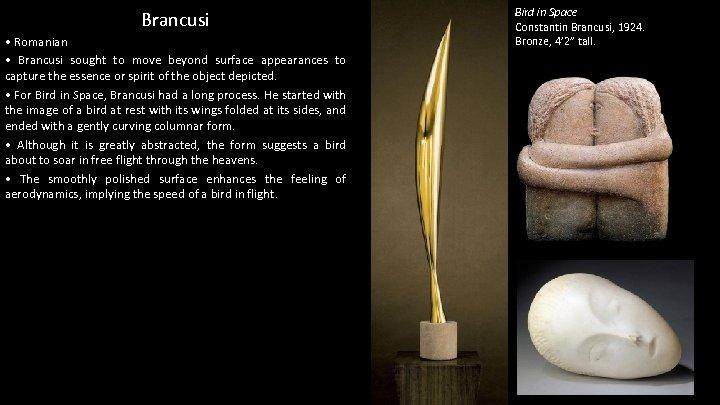 Brancusi • Romanian • Brancusi sought to move beyond surface appearances to capture the
