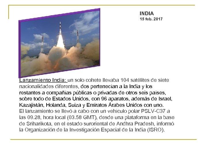 INDIA 15 feb. 2017 Lanzamiento India: un solo cohete llevaba 104 satélites de siete