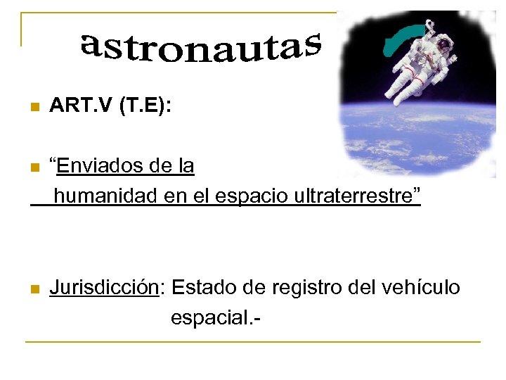 """n ART. V (T. E): """"Enviados de la humanidad en el espacio ultraterrestre"""" n"""